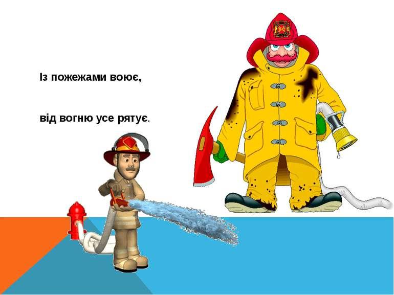 Із пожежами воює, від вогню усе рятує.