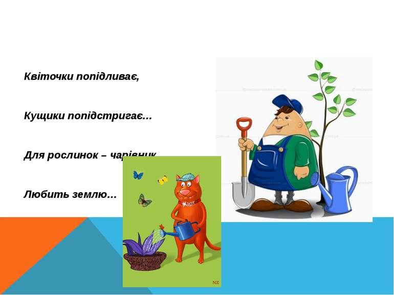 Квіточки попідливає, Кущики попідстригає… Для рослинок – чарівник, Любить землю…