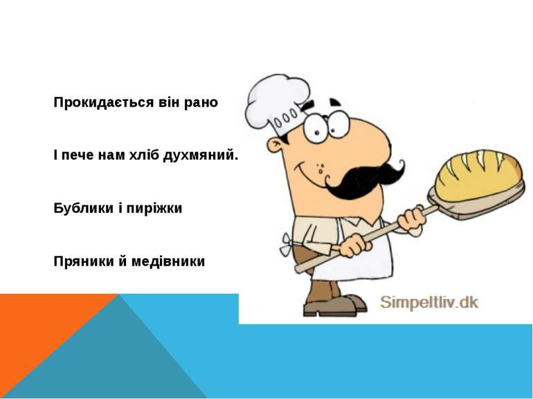 Прокидається він рано І пече нам хліб духмяний. Бублики і пиріжки Пряники й м...