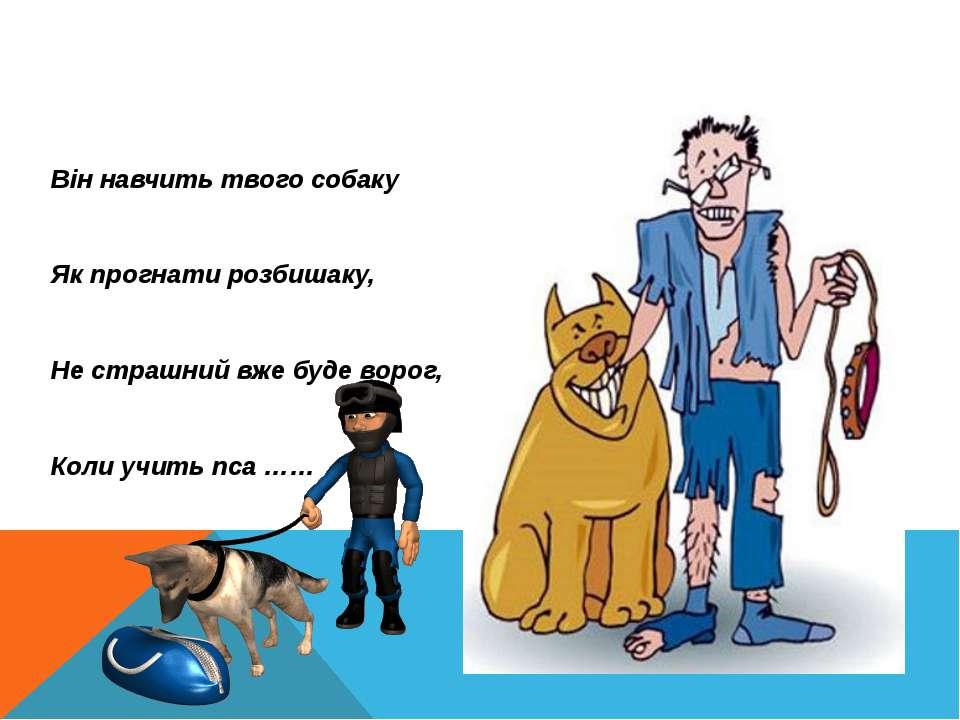 Він навчить твого собаку Як прогнати розбишаку, Не страшний вже буде ворог, К...