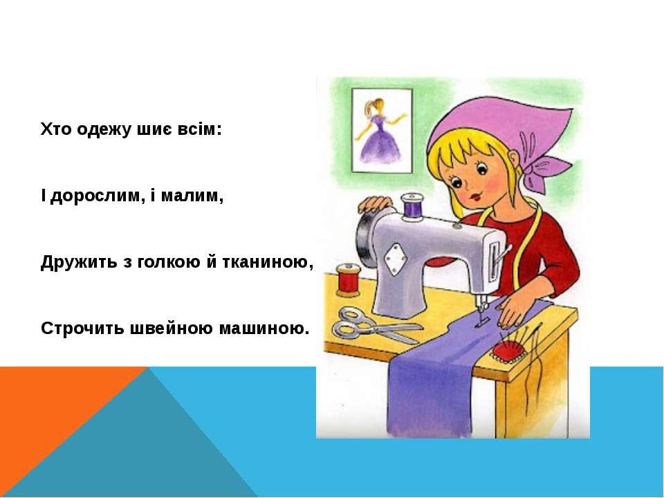 Хто одежу шиє всім: І дорослим, і малим, Дружить з голкою й тканиною, Строчит...