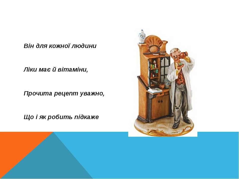 Він для кожної людини Ліки має й вітаміни, Прочита рецепт уважно, Що і як роб...