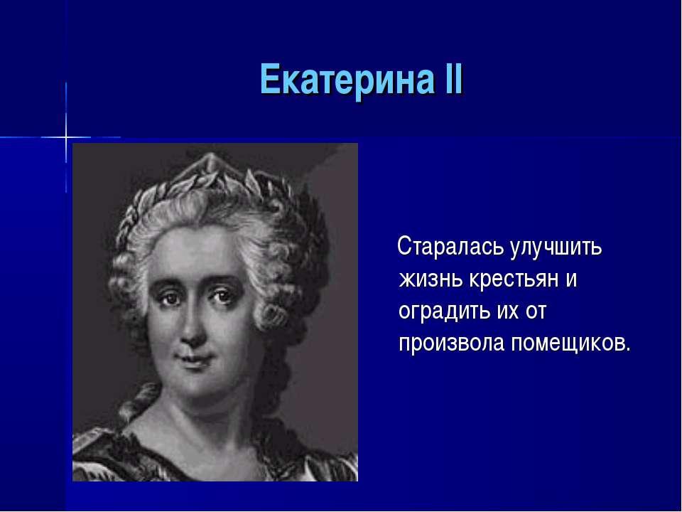 Екатерина II Старалась улучшить жизнь крестьян и оградить их от произвола пом...
