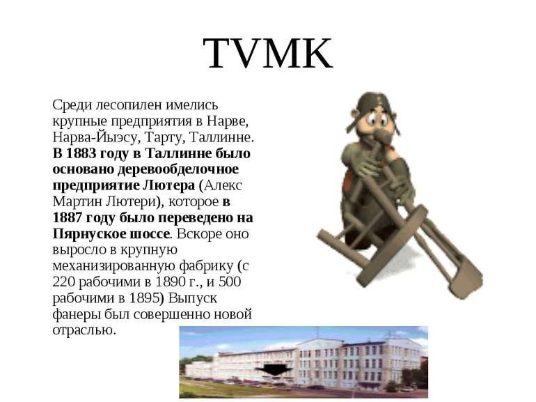 TVMK Среди лесопилен имелись крупные предприятия в Нарве, Нарва-Йыэсу, Тарту,...