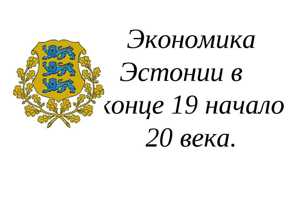 Экономика Эстонии в конце 19 начало 20 века.