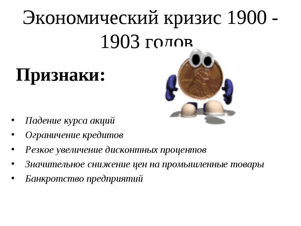 Экономический кризис 1900 - 1903 годов Признаки: Падение курса акций Ограниче...
