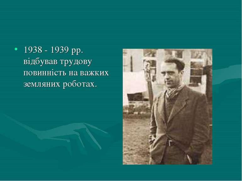1938 - 1939 рр. відбував трудову повинність на важких земляних роботах.