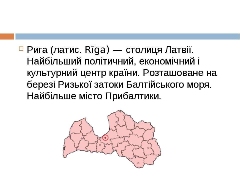Рига (латис. Rīga) — столиця Латвії. Найбільший політичний, економічний і кул...