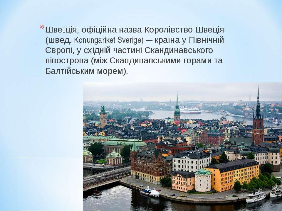 Шве ція, офіційна назва Королівство Швеція (швед. Konungariket Sverige) — кра...