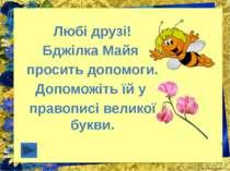 Любі друзі! Бджілка Майя просить допомоги. Допоможіть їй у правописі великої ...