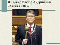 Ющенко Віктор Андрійович 23 січня 2005–
