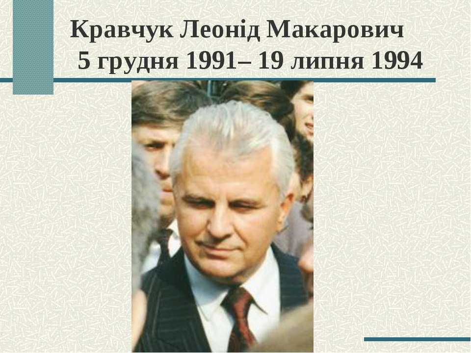 Кравчук Леонід Макарович 5 грудня 1991– 19 липня 1994