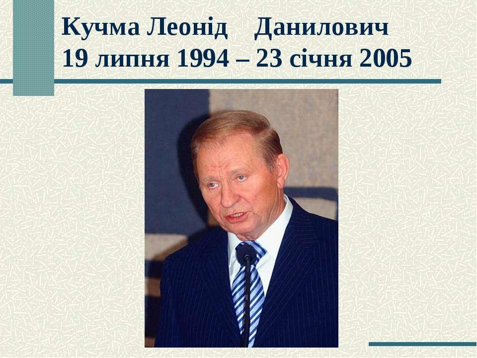 Кучма Леонід Данилович 19 липня 1994 – 23 січня 2005
