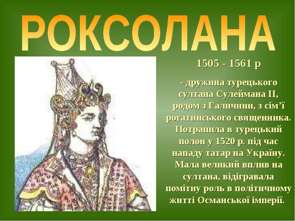 1505 - 1561 р - дружина турецького султана Сулеймана ІІ, родом з Галичини, з ...