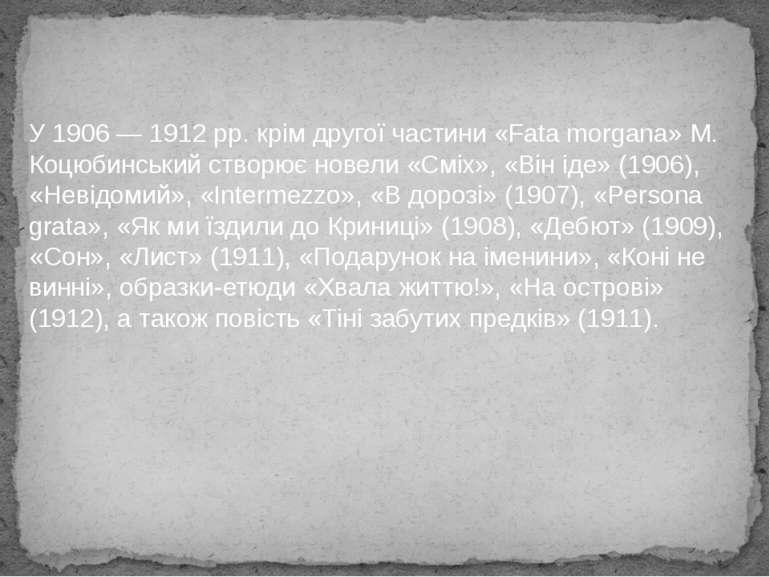 У 1906 — 1912 рр. крім другої частини «Fata morgana» М. Коцюбинський створює ...