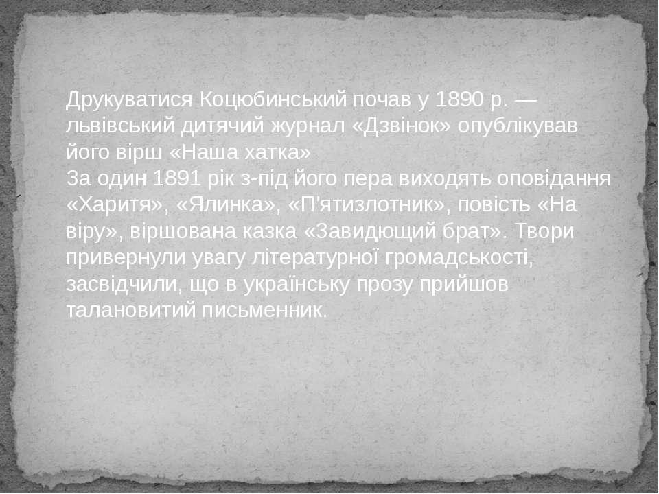 Друкуватися Коцюбинський почав у 1890 р. — львівський дитячий журнал «Дзвінок...
