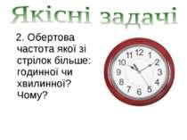 2. Обертова частота якої зі стрілок більше: годинної чи хвилинної? Чому?