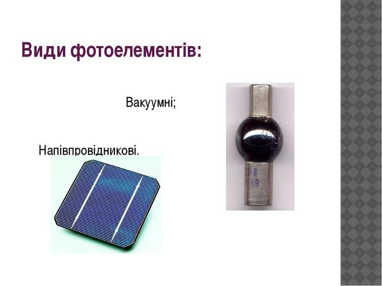 Види фотоелементів: Вакуумні; Напівпровідникові.