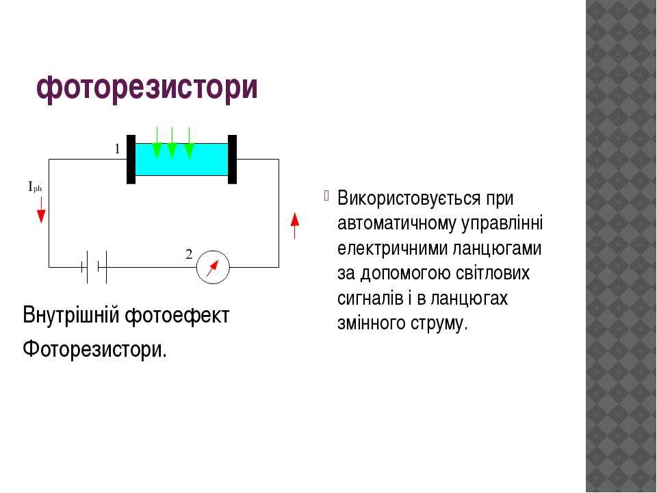 фоторезистори Використовується при автоматичному управлінні електричними ланц...