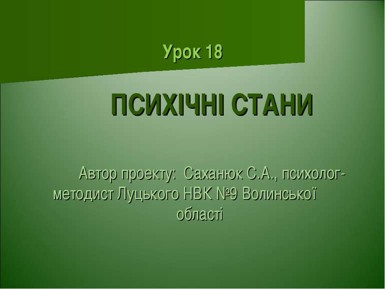 Урок 18 ПСИХІЧНІ СТАНИ Автор проекту: Саханюк С.А., психолог-методист Луцьког...