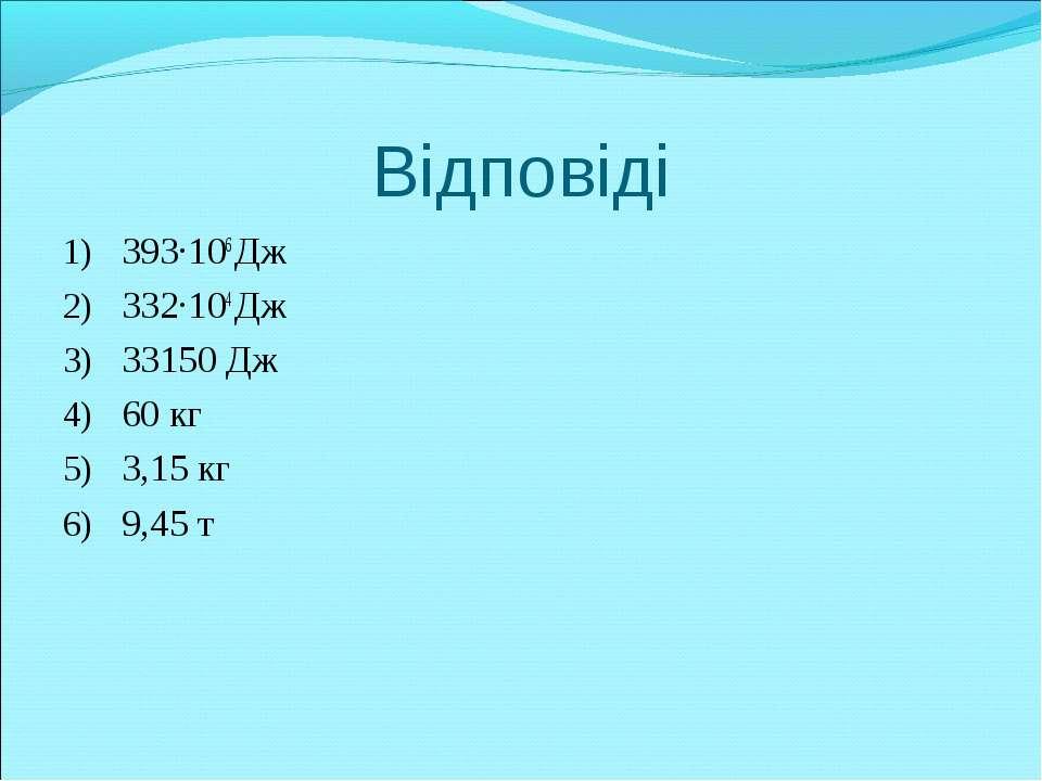 Відповіді 393·106 Дж 332·104 Дж 33150 Дж 60 кг 3,15 кг 9,45 т
