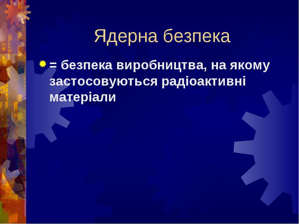 Ядерна безпека = безпека виробництва, на якому застосовуються радіоактивні ма...