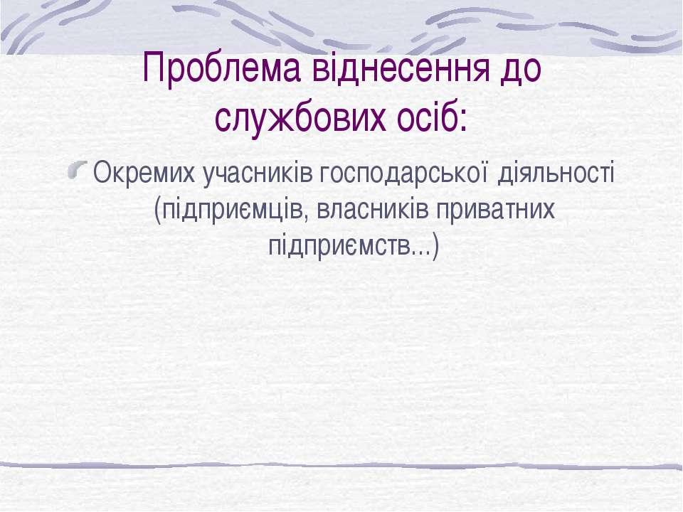 Проблема віднесення до службових осіб: Окремих учасників господарської діяльн...