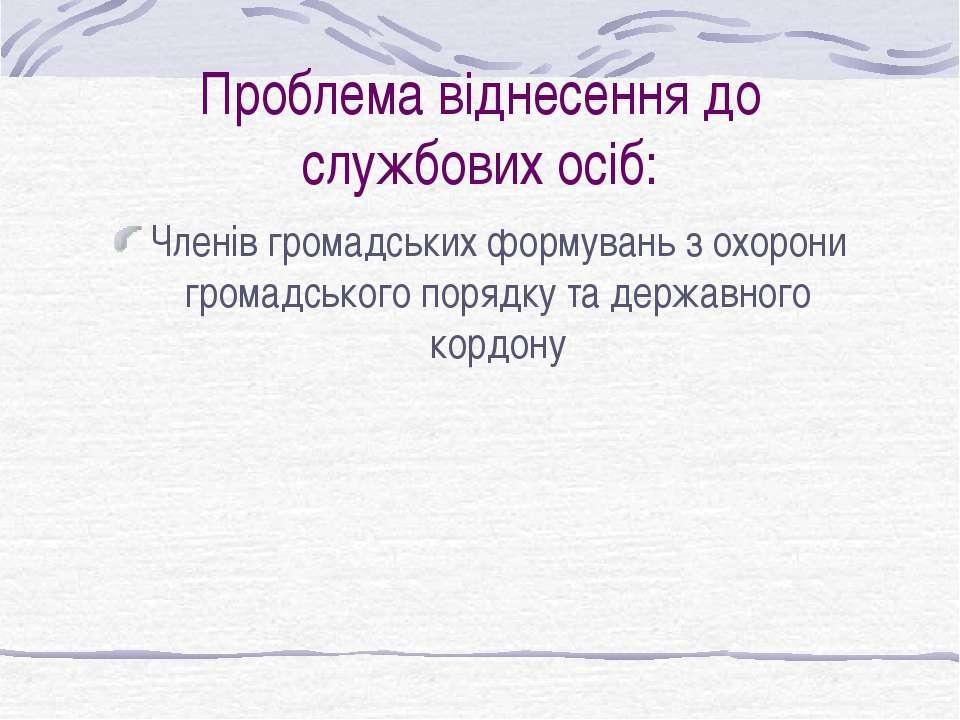 Проблема віднесення до службових осіб: Членів громадських формувань з охорони...