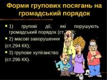 Форми групових посягань на громадський порядок 1) групові дії, які порушують ...