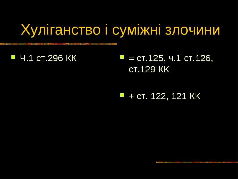 Хуліганство і суміжні злочини Ч.1 ст.296 КК = ст.125, ч.1 ст.126, ст.129 КК +...