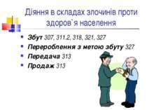 Діяння в складах злочинів проти здоров`я населення Збут 307, 311.2, 318, 321,...