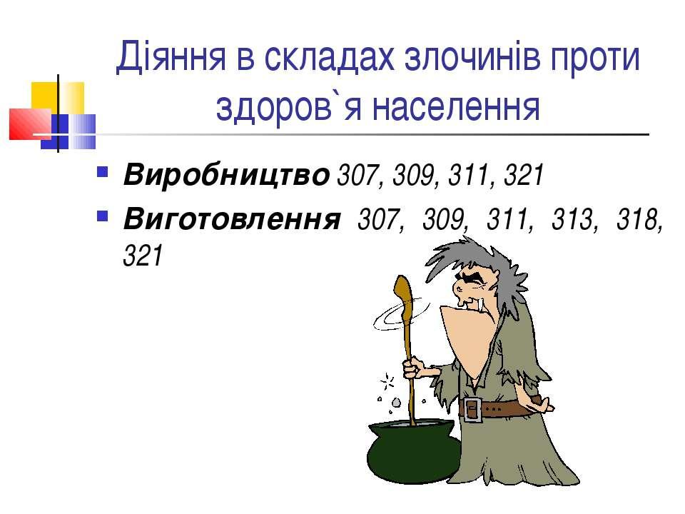 Діяння в складах злочинів проти здоров`я населення Виробництво 307, 309, 311,...