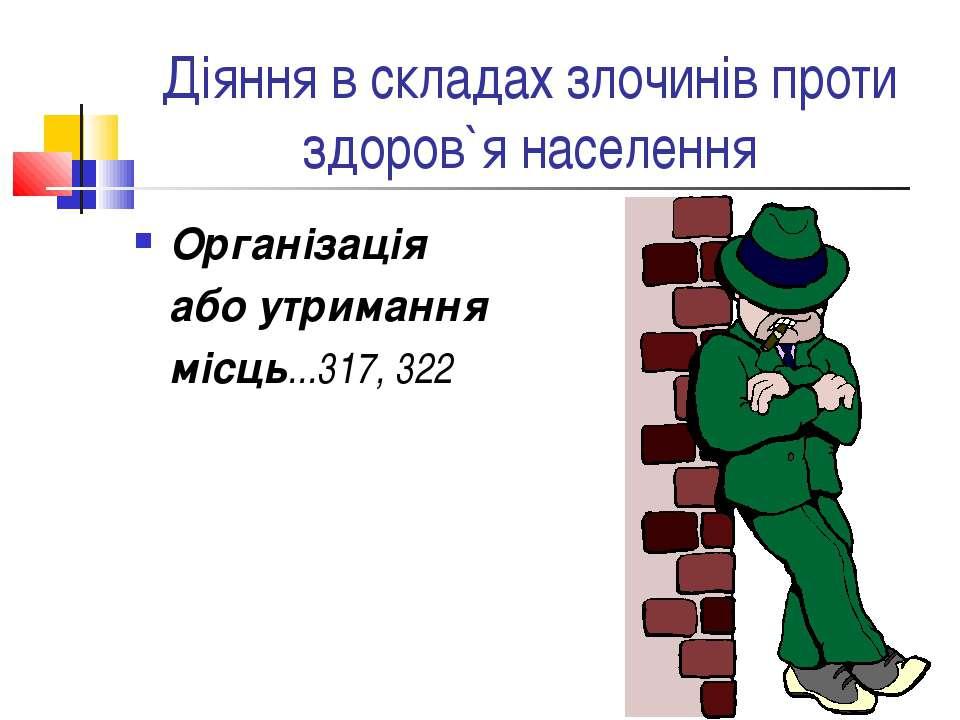 Діяння в складах злочинів проти здоров`я населення Організація або утримання ...