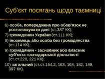 Суб'єкт посягань щодо таємниці 6) особа, попереджена про обов'язок не розголо...