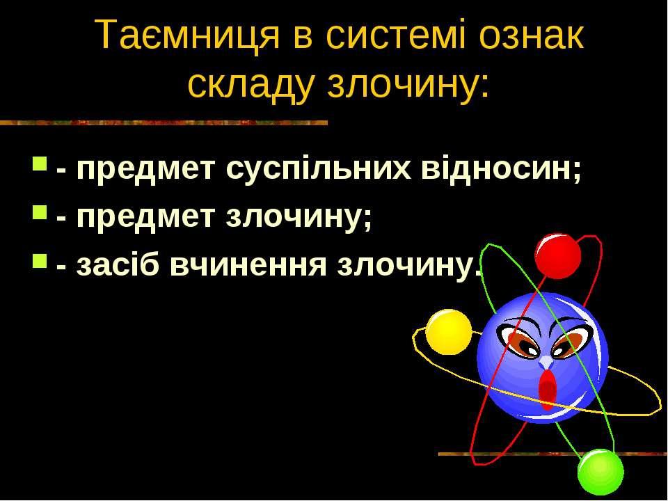 Таємниця в системі ознак складу злочину: - предмет суспільних відносин; - пре...