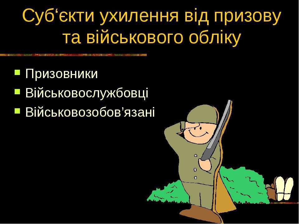Суб'єкти ухилення від призову та військового обліку Призовники Військовослужб...