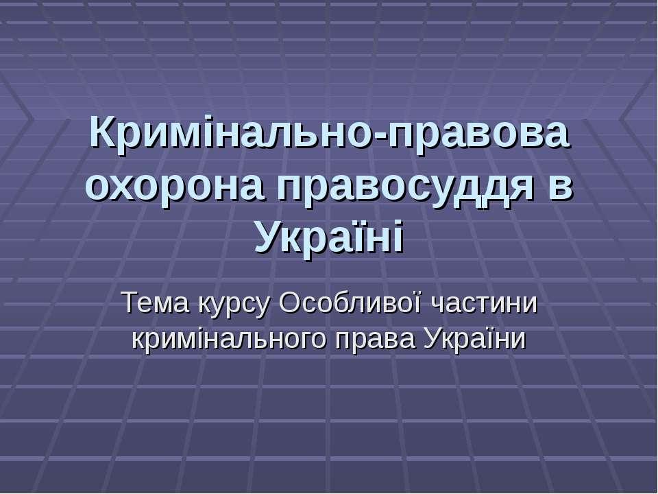 Кримінально-правова охорона правосуддя в Україні Тема курсу Особливої частини...