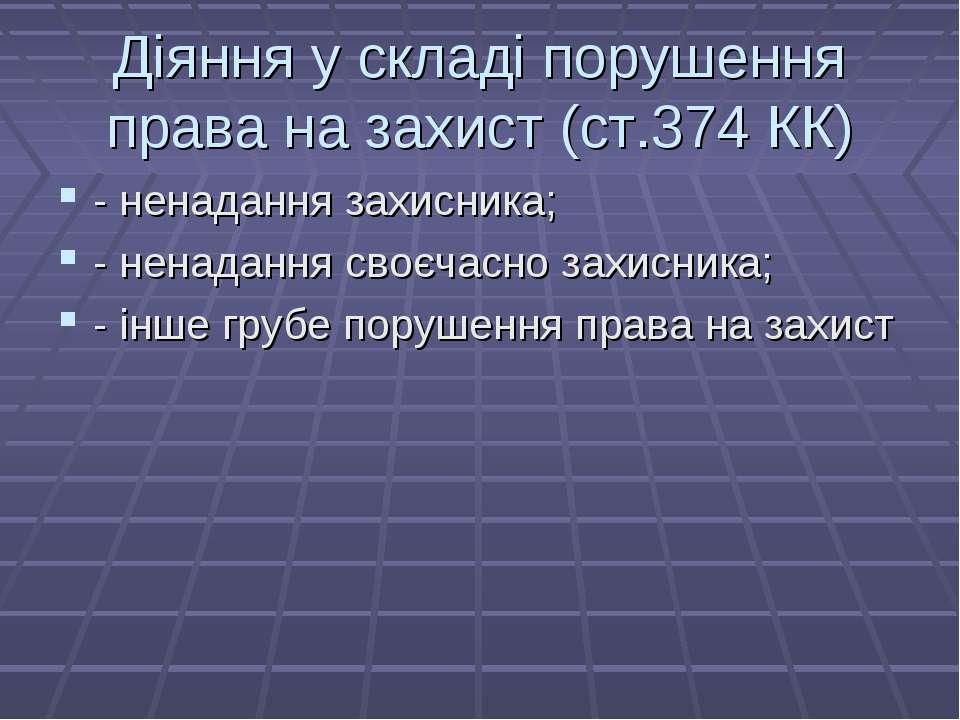Діяння у складі порушення права на захист (ст.374 КК) - ненадання захисника; ...