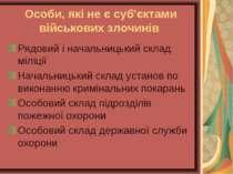 Особи, які не є суб'єктами військових злочинів Рядовий і начальницький склад ...