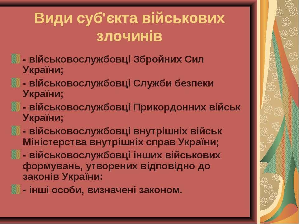 Види суб'єкта військових злочинів - військовослужбовці Збройних Сил України; ...