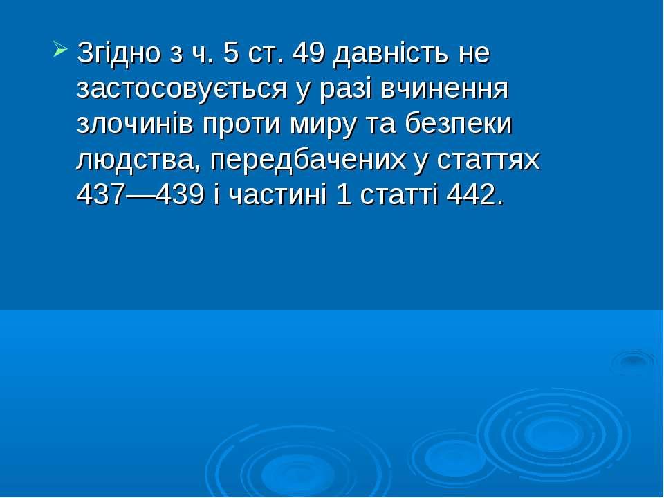 Згідно з ч. 5 ст. 49 давність не застосовується у разі вчинення злочинів прот...