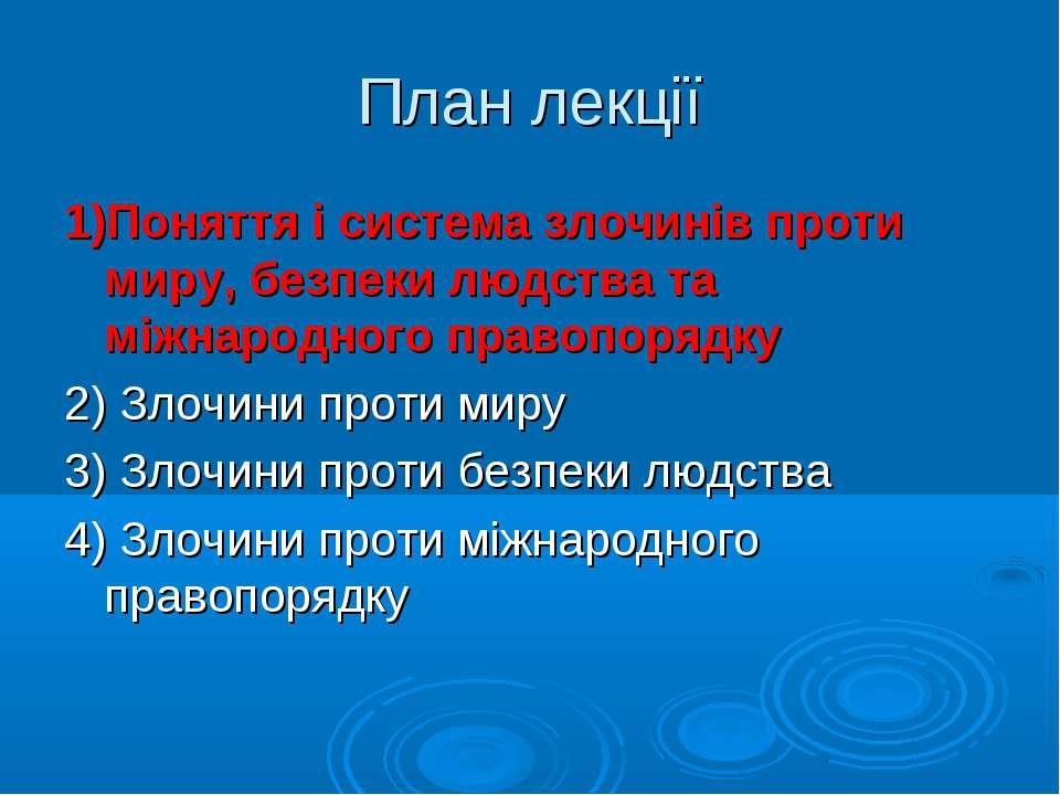 План лекції 1)Поняття і система злочинів проти миру, безпеки людства та міжна...