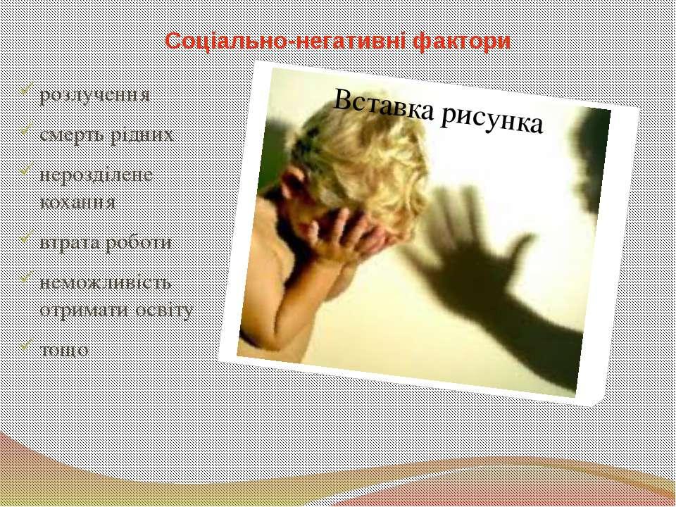 Соціально-негативні фактори розлучення смерть рідних нерозділене кохання втра...