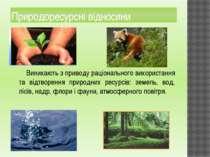 Природоресурсні відносини Виникають з приводу раціонального використання та в...
