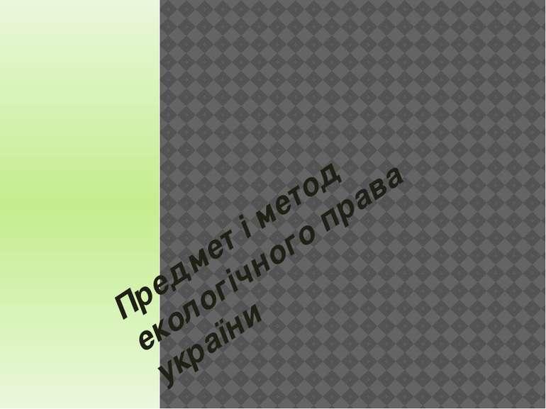 Предмет і метод екологічного права україни