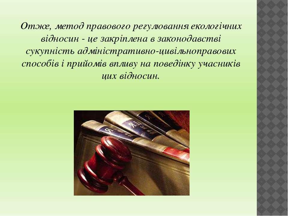 Отже, метод правового регулювання екологічних відносин - це закріплена в зако...