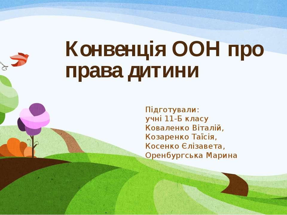 Конвенція ООН про права дитини Підготували: учні 11-Б класу Коваленко Віталій...