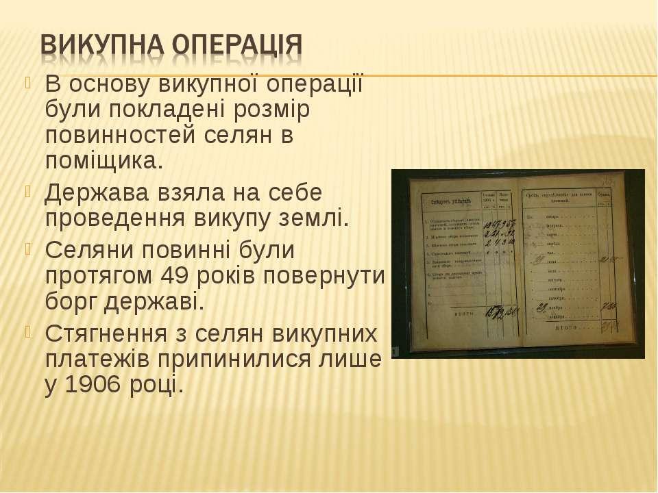В основу викупної операції були покладені розмір повинностей селян в поміщика...