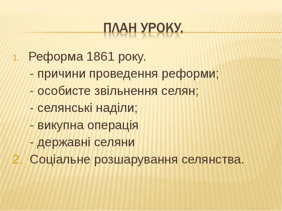 Реформа 1861 року. - причини проведення реформи; - особисте звільнення селян;...
