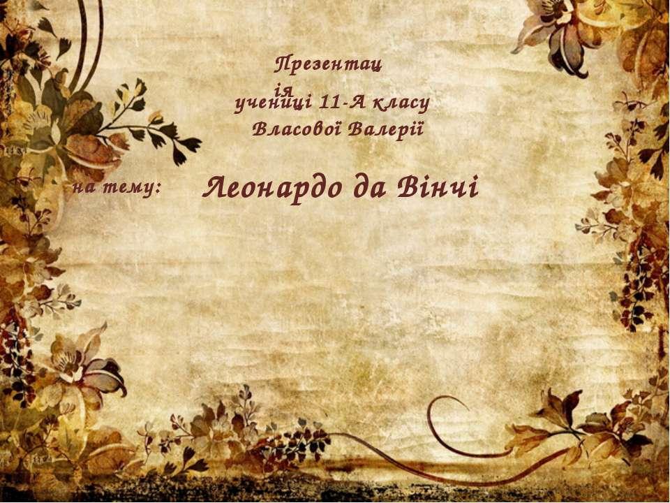 Презентація учениці 11-А класу Власової Валерії на тему: Леонардо да Вінчі